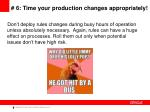 6 time your production changes appropriately