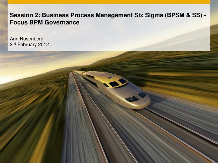 session 2 business process management six sigma bpsm ss focus bpm governance n.