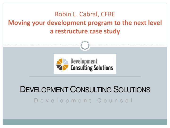 robin l cabral cfre moving your development program to the next level a restructure case study n.