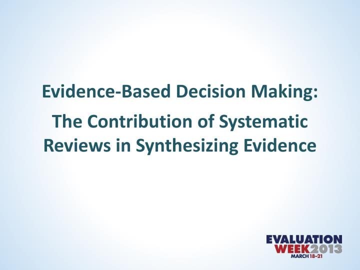 evidence based decision making the contribution of systematic reviews in synthesizing evidence n.