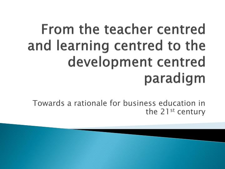 from the teacher centred and learning centred to the development centred paradigm n.