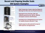 recent and ongoing smaller scale em system examples