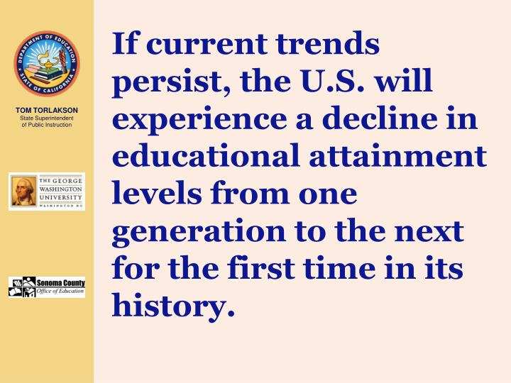 If current trends persist, the U.S. will experience a decline in educational attainment levels from one generation to the next for the first time in its history.