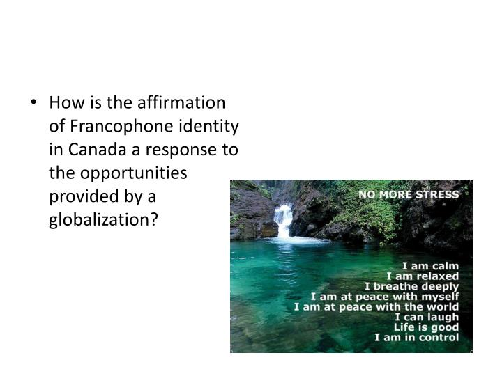 How is the affirmation of Francophone identity in Canada a response to the opportunities provided by a globalization?