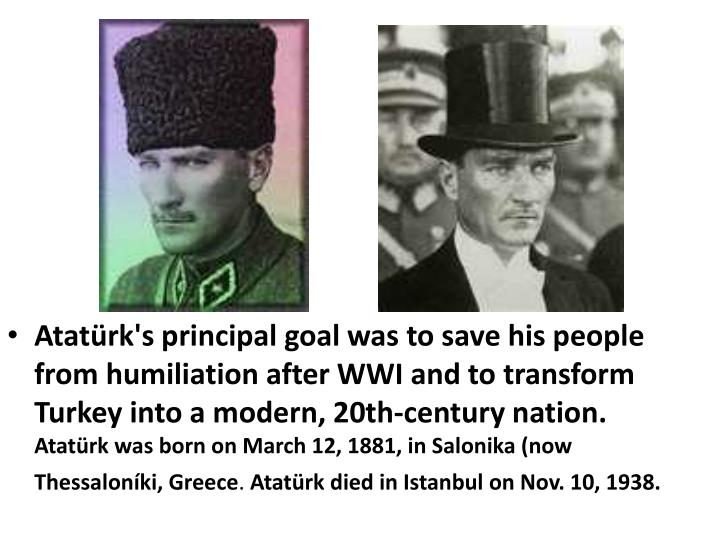 Atatürk's principal goal was to save his people from humiliation after WWI and to transform Turkey into a modern, 20th-century nation.