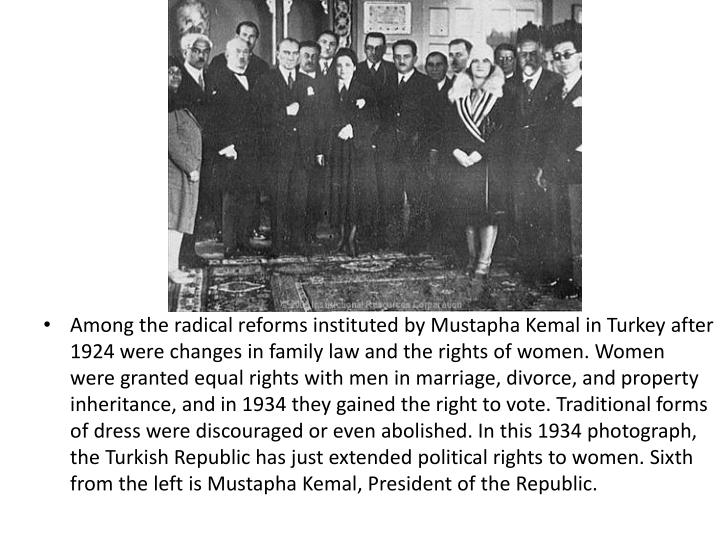 Among the radical reforms instituted by Mustapha Kemal in Turkey after 1924 were changes in family law and the rights of women. Women were granted equal rights with men in marriage, divorce, and property inheritance, and in 1934 they gained the right to vote. Traditional forms of dress were discouraged or even abolished. In this 1934 photograph, the Turkish Republic has just extended political rights to women. Sixth from the left is Mustapha Kemal, President of the Republic.