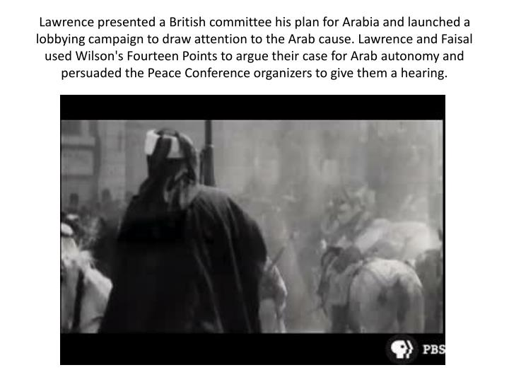 Lawrence presented a British committee his plan for Arabia and launched a lobbying campaign to draw attention to the Arab cause. Lawrence and Faisal used Wilson's Fourteen Points to argue their case for Arab autonomy and persuaded the Peace Conference organizers to give them a hearing.