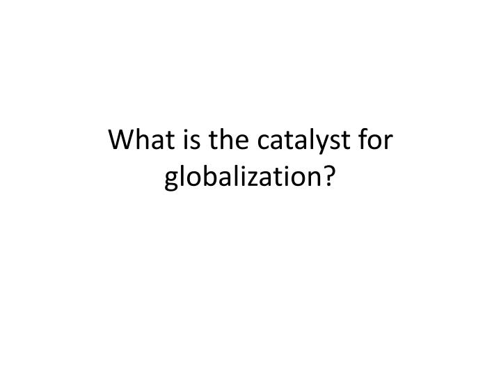 what is the catalyst for globalization n.