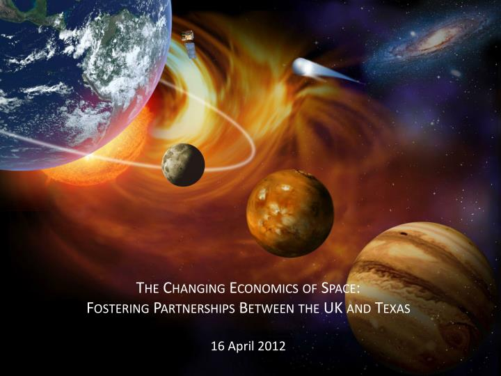 the changing economics of space fostering partnerships between the uk and texas 16 april 2012 n.