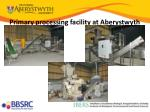 primary processing facility at aberystwyth