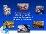 entrepreneurship should not be the economic development strategy of last resort
