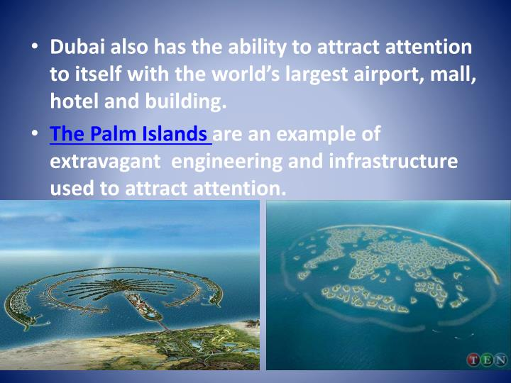 Dubai also has the ability to attract attention to itself with the world's largest airport, mall, hotel and building.