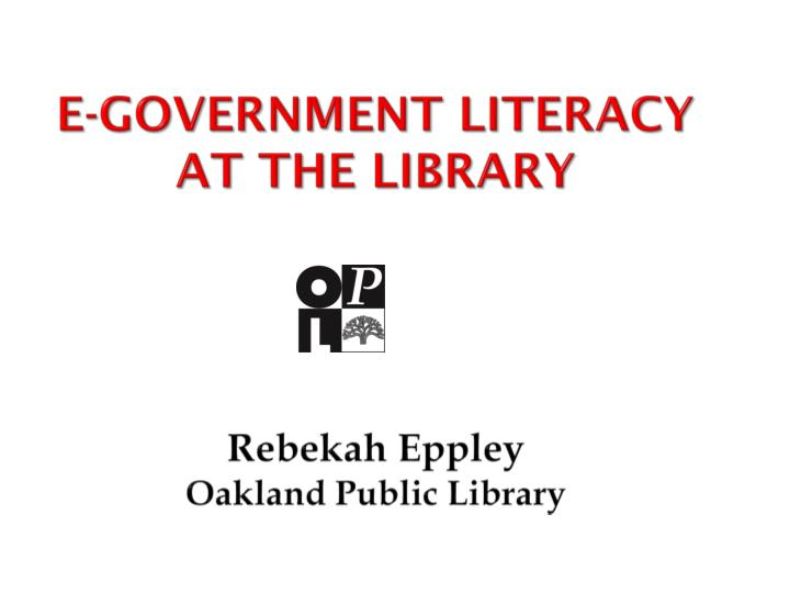 e government literacy at the library r ebekah eppley o akland p ublic l ibrary n.