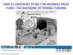 map 21 continues to rely on highway trust fund the backbone of federal funding