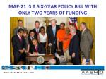 map 21 is a six year policy bill with only two years of funding
