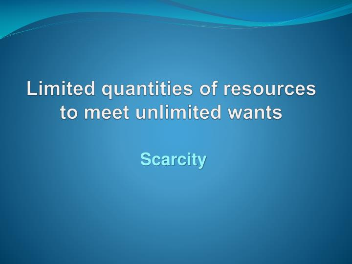 limited quantities of resources to meet unlimited wants n.