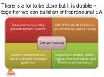 there is a lot to be done but it is doable together we can build an entrepreneurial sa