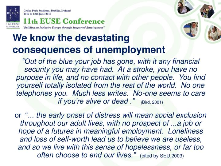some consequences of unemployment The social consequences of unemployment alison mcclelland and fiona macdonald for the business council of australia july 1998 'you don't live when you are unemployed—you exist' (jackson & crooks 1993.
