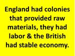 england had colonies that provided raw materials they had labor the british had stable economy
