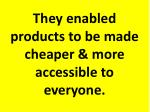 they enabled products to be made cheaper more accessible to everyone