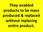 they enabled products to be mass produced replaced without replacing entire product