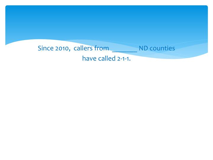Since 2010,  callers from  _______ ND counties