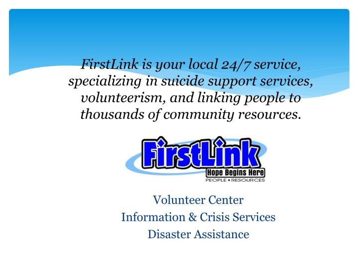 FirstLink is your local 24/7 service, specializing in suicide support services, volunteerism, and linking people to thousands of community resources.