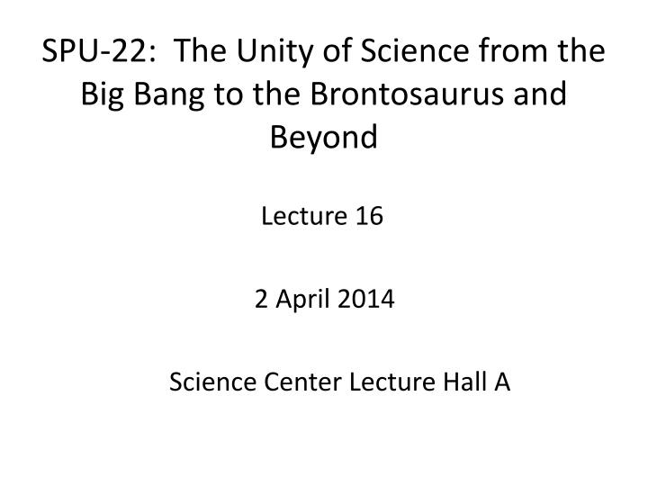 spu 22 the unity of science from the big bang to the brontosaurus and beyond n.