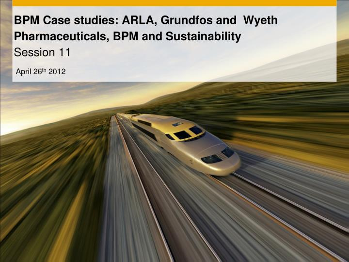 bpm case studies arla grundfos and wyeth pharmaceuticals bpm and sustainability session 11 n.