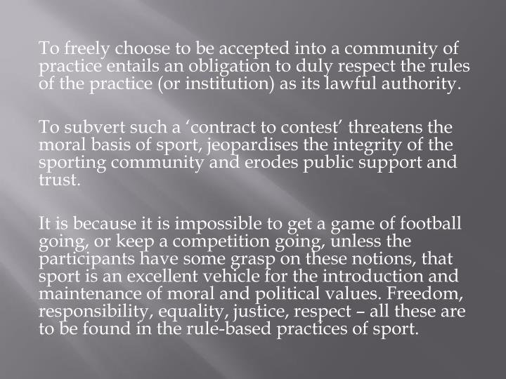 To freely choose to be accepted into a community of practice entails an obligation to duly respect the rules of the practice (or institution) as its lawful authority