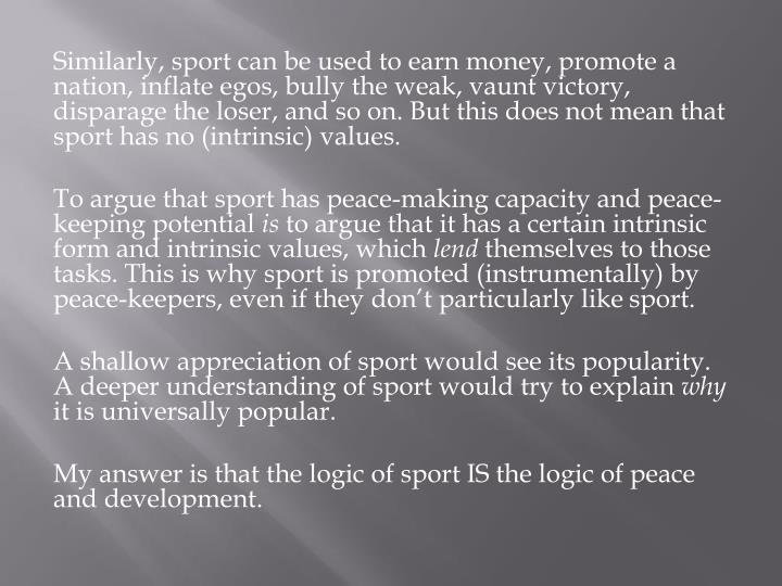 Similarly, sport can be used to earn money, promote a nation, inflate egos, bully the weak, vaunt victory, disparage the loser, and so on. But this does not mean that sport has no (intrinsic) values.