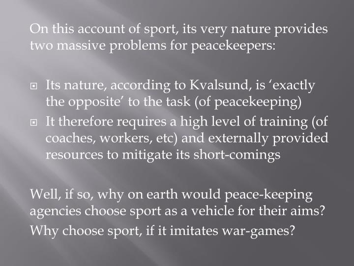 On this account of sport, its very nature provides two massive problems for peacekeepers: