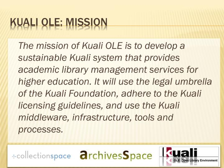 The mission of Kuali OLE is to develop a sustainable Kuali system that provides academic library management services for higher education. It will use the legal umbrella of the Kuali Foundation, adhere to the Kuali licensing guidelines, and use the Kuali middleware, infrastructure, tools and processes.