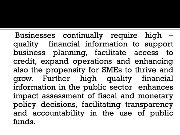 Businesses continually require high – quality  financial information to support business planning, facilitate access to credit, expand operations and enhancing also the propensity for SMEs to thrive and grow. Further high quality financial information in the public sector  enhances impact assessment of fiscal and monetary policy decisions, facilitating transparency and accountability in the use of public funds.