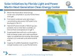 solar initiatives by florida light and power martin next generation clean energy center