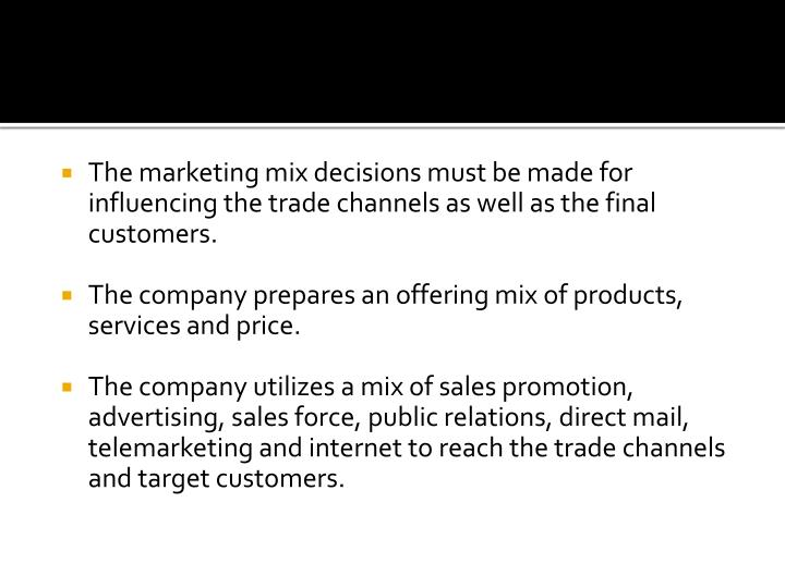 The marketing mix decisions must be made for influencing the trade channels as well as the final customers.