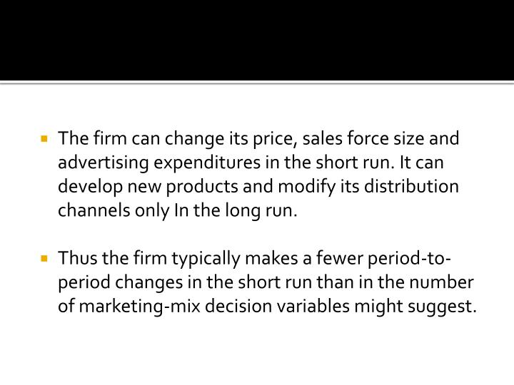 The firm can change its price, sales force size and advertising expenditures in the short run. It can develop new products and modify its distribution channels only In the long run.