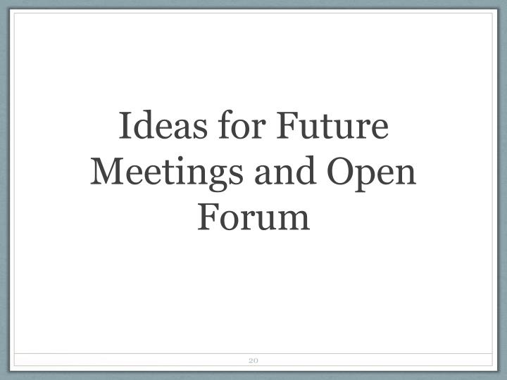 Ideas for Future Meetings and Open Forum