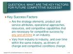 question 6 what are the key factors for future competitive success