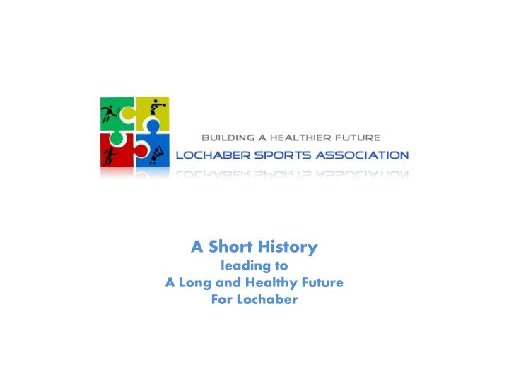 a short history leading to a long and healthy future for lochaber n.