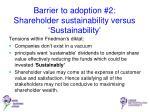 barrier to adoption 2 shareholder sustainability versus sustainability