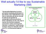 well actually i d like to say sustainable marketing sm