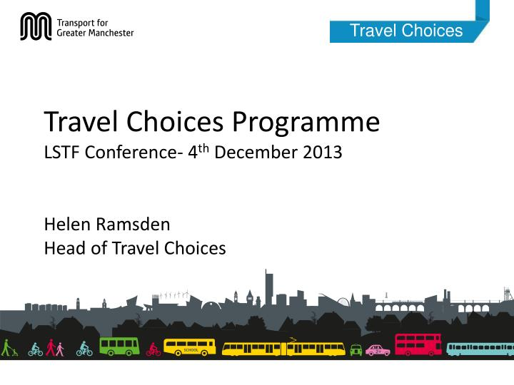 travel choices programme lstf conference 4 th december 2013 helen ramsden head of travel choices n.