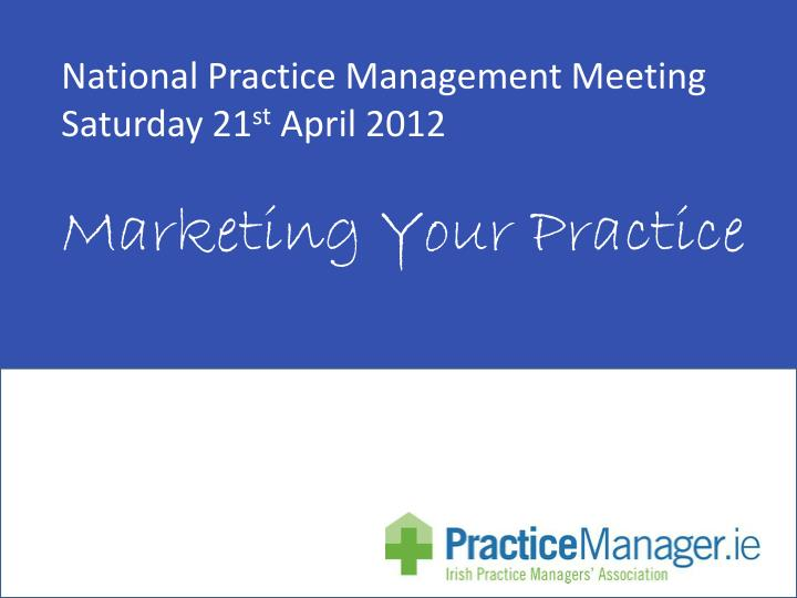 national practice management meeting saturday 21 st april 2012 marketing your practice n.