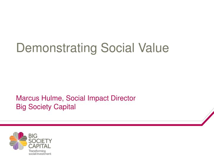 demonstrating social value marcus hulme social impact director big society capital n.
