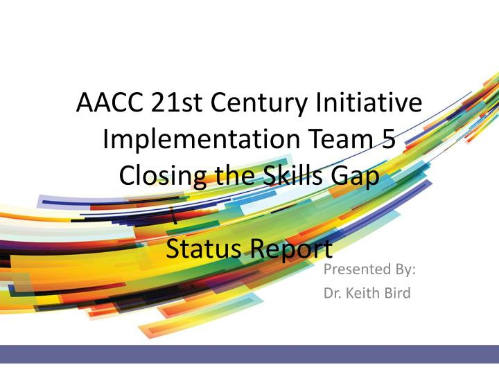 aacc 21st century initiative implementation team 5 closing the skills gap status report n.