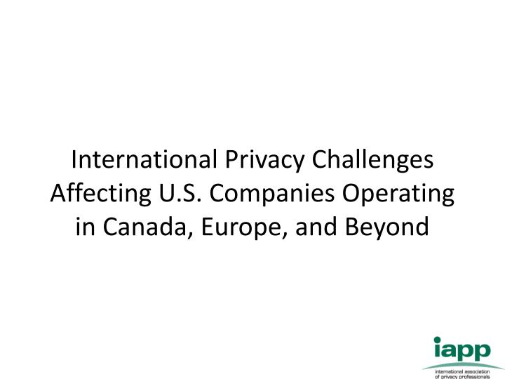 international privacy challenges affecting u s companies operating in canada europe and beyond n.