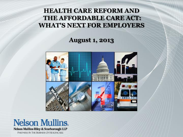 health care reform and the affordable care act what s next for employers august 1 2013 n.