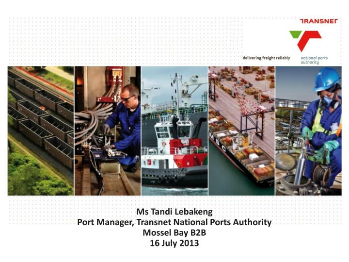 ms tandi lebakeng port manager transnet national ports authority mossel bay b2b 16 july 2013 n.
