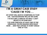 i m a great case study cause i m you